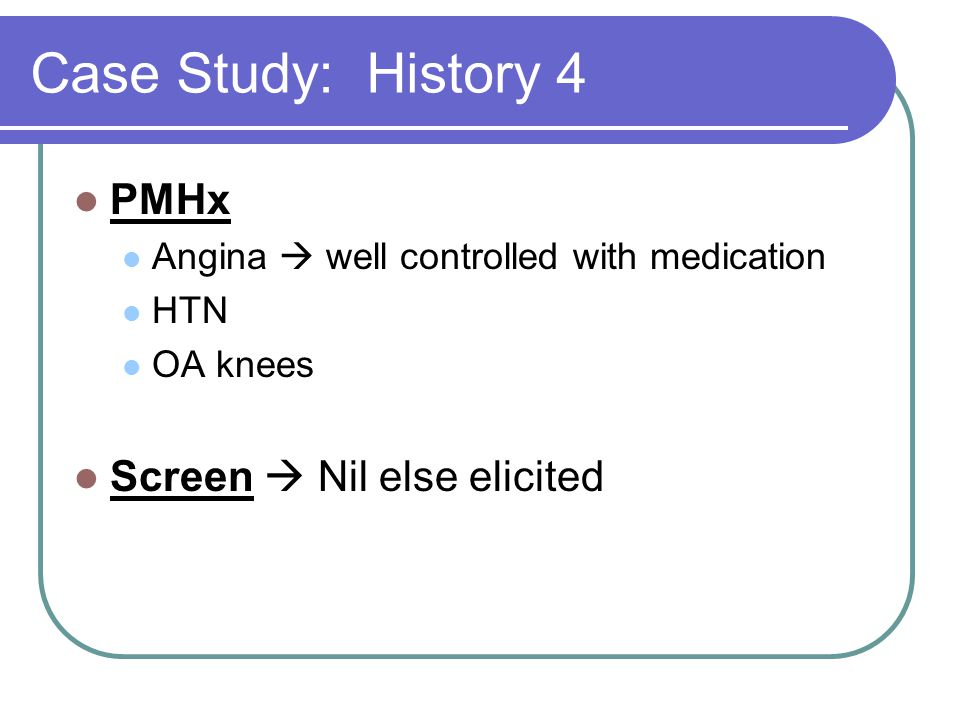 Case Study: History 4 PMHx Angina  well controlled with medication HTN OA knees Screen  Nil else elicited