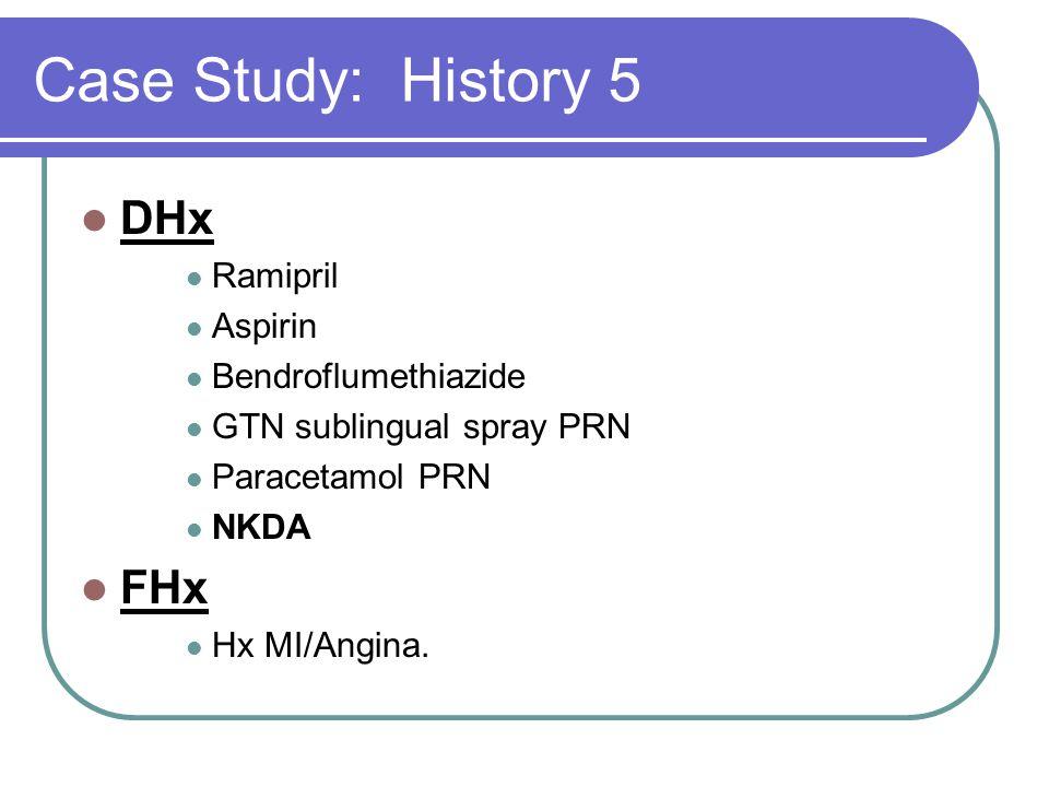 Case Study: History 5 DHx Ramipril Aspirin Bendroflumethiazide GTN sublingual spray PRN Paracetamol PRN NKDA FHx Hx MI/Angina.
