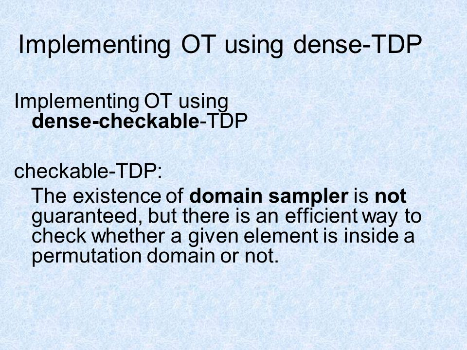 Implementing OT using dense-TDP Implementing OT using dense-checkable-TDP checkable-TDP: The existence of domain sampler is not guaranteed, but there is an efficient way to check whether a given element is inside a permutation domain or not.