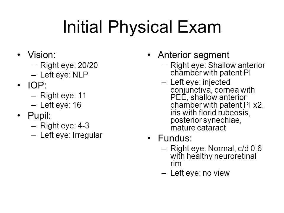 Initial Physical Exam Vision: –Right eye: 20/20 –Left eye: NLP IOP: –Right eye: 11 –Left eye: 16 Pupil: –Right eye: 4-3 –Left eye: Irregular Anterior segment –Right eye: Shallow anterior chamber with patent PI –Left eye: injected conjunctiva, cornea with PEE, shallow anterior chamber with patent PI x2, iris with florid rubeosis, posterior synechiae, mature cataract Fundus: –Right eye: Normal, c/d 0.6 with healthy neuroretinal rim –Left eye: no view