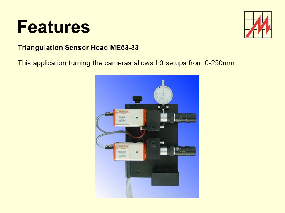 Triangulation Sensor Head ME53-33 This application turning the cameras allows L0 setups from 0-250mm Features