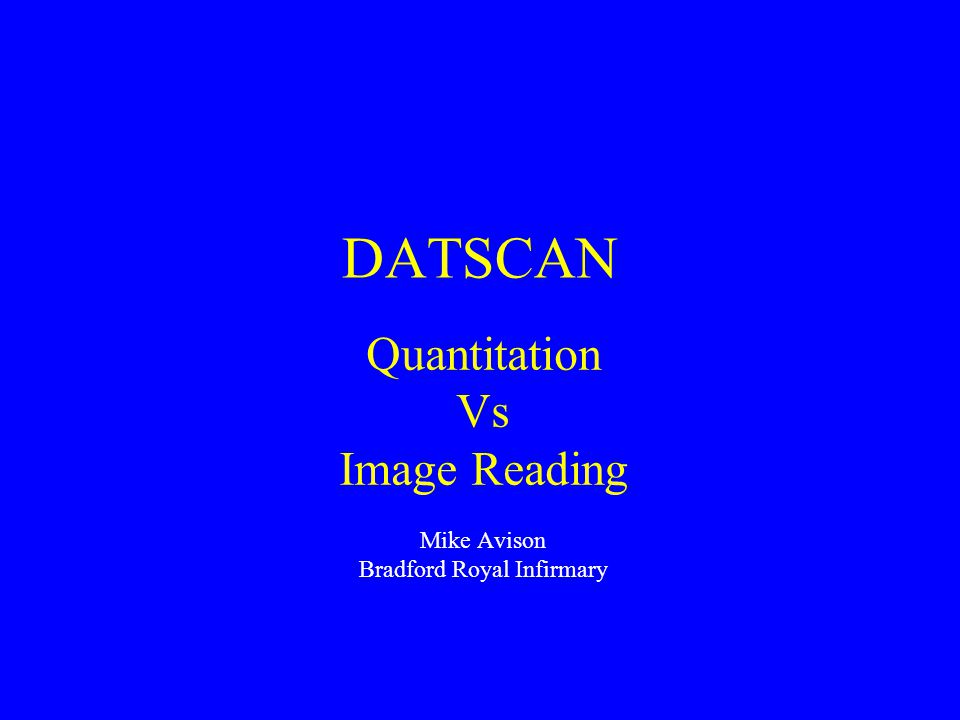 DATSCAN Quantitation Vs Image Reading Mike Avison Bradford Royal Infirmary