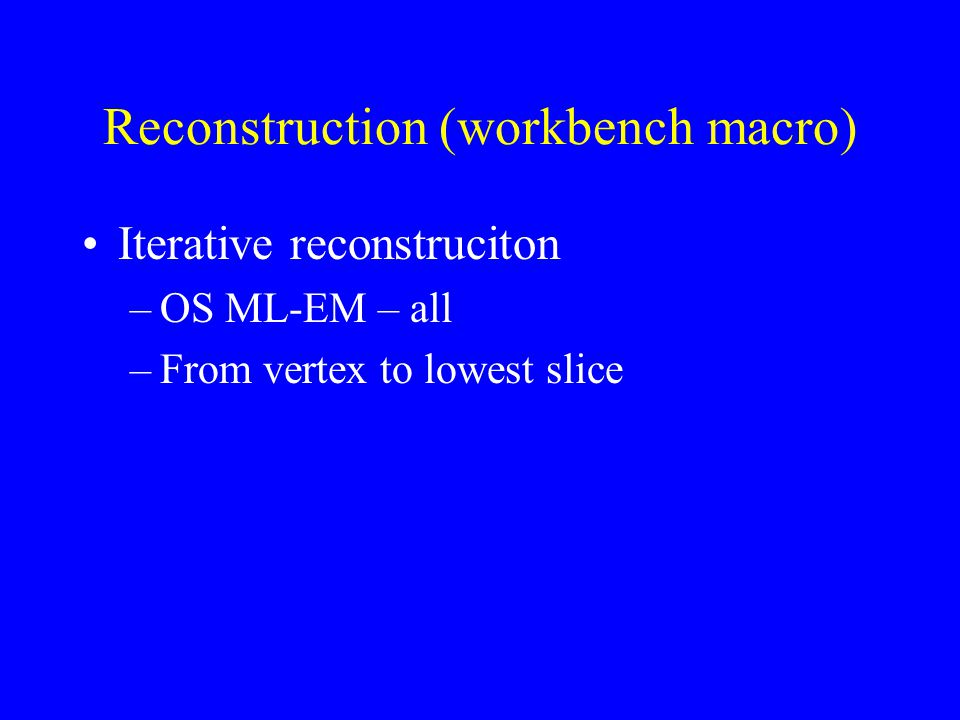 Reconstruction (workbench macro) Iterative reconstruciton –OS ML-EM – all –From vertex to lowest slice
