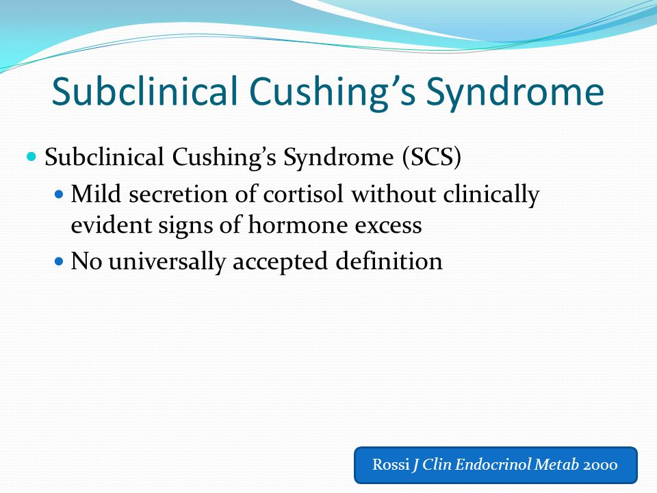 Subclinical Cushing's Syndrome Subclinical Cushing's Syndrome (SCS) Mild secretion of cortisol without clinically evident signs of hormone excess No u