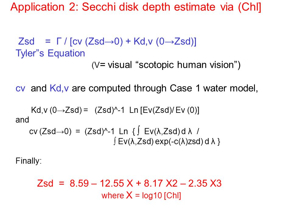 Zsd = Γ / [cv (Zsd→0) + Kd,v (0→Zsd)] Tyler s Equation (V = visual scotopic human vision ) cv and Kd,v are computed through Case 1 water model, Kd,v (0→Zsd) = (Zsd)^-1 Ln [Ev(Zsd)/ Ev (0)] and cv (Zsd→0) = (Zsd)^-1 Ln { ∫ Ev(λ,Zsd) d λ / ∫ Ev(λ,Zsd) exp(-c(λ)zsd) d λ } Finally: Zsd = 8.59 – 12.55 X + 8.17 X2 – 2.35 X3 where X = log10 [Chl] Application 2: Secchi disk depth estimate via (Chl]