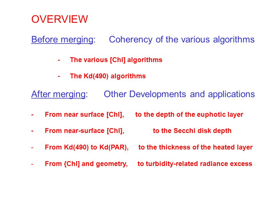 OVERVIEW Before merging: Coherency of the various algorithms - The various [Chl] algorithms - The Kd(490) algorithms After merging: Other Developments and applications - From near surface [Chl], to the depth of the euphotic layer - From near-surface [Chl], to the Secchi disk depth - From Kd(490) to Kd(PAR), to the thickness of the heated layer - From {Chl] and geometry, to turbidity-related radiance excess