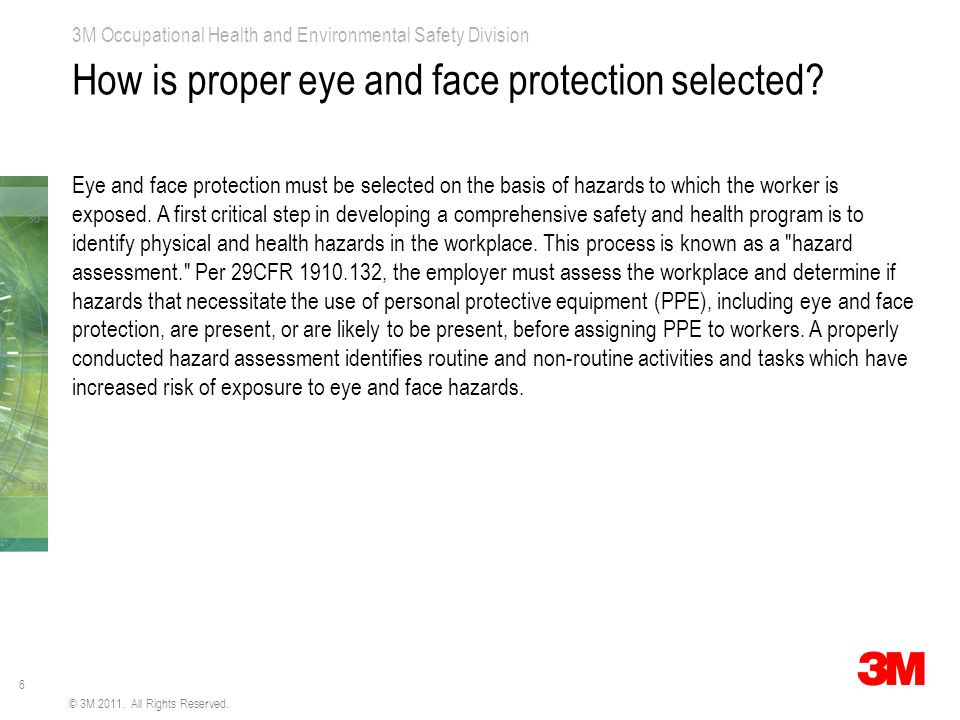 6 3M Occupational Health and Environmental Safety Division © 3M 2011. All Rights Reserved. How is proper eye and face protection selected? Eye and fac