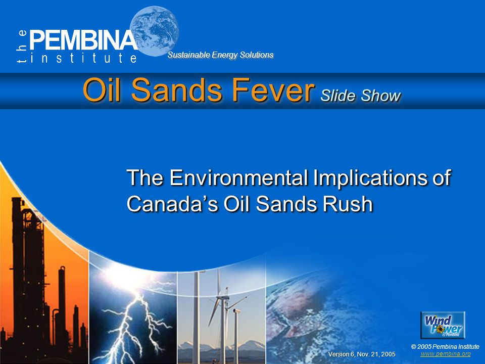 Sustainable Energy Solutions © 2005 Pembina Institute www.pembina.org Oil Sands Fever Slide Show The Environmental Implications of Canada's Oil Sands Rush Version 6, Nov.