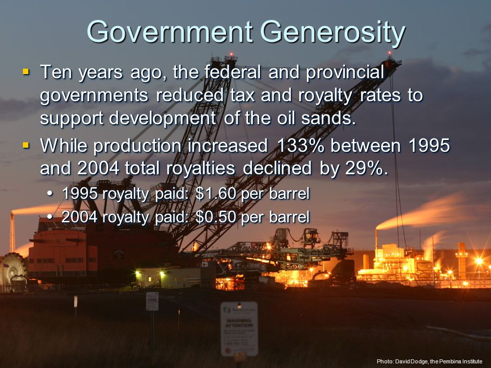 © 2005 The Pembina Institute www.pembina.org www.pembina.org Sustainable Energy Solutions Government Generosity  Ten years ago, the federal and provincial governments reduced tax and royalty rates to support development of the oil sands.