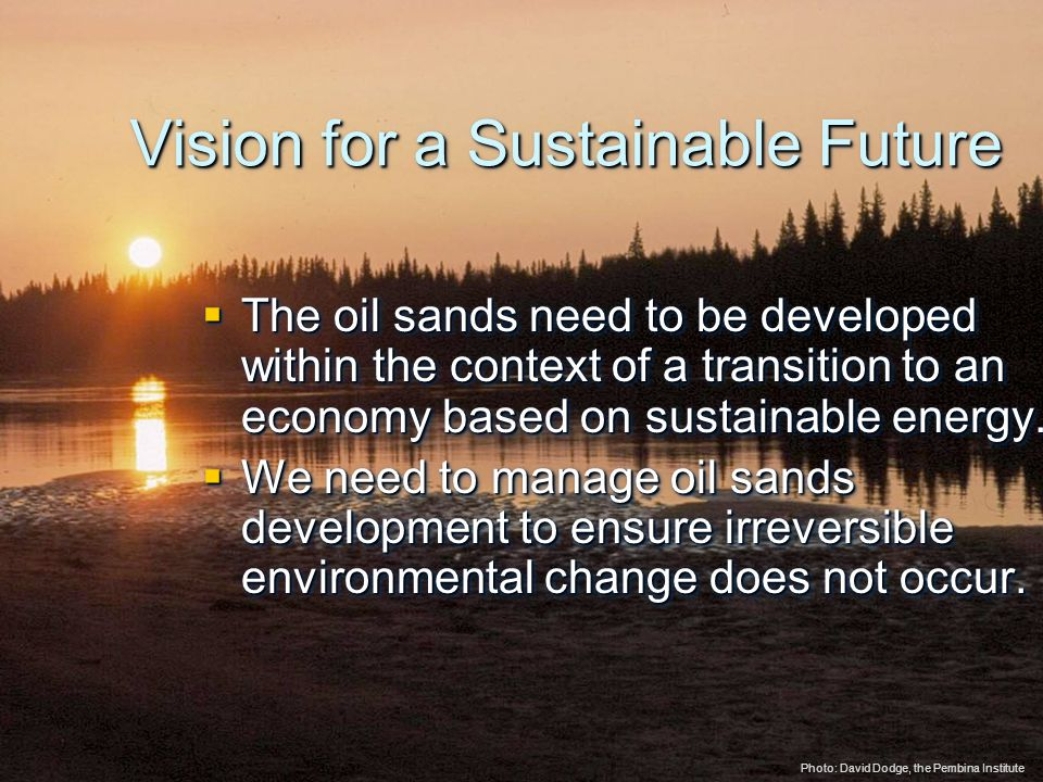 © 2005 The Pembina Institute www.pembina.org www.pembina.org Sustainable Energy Solutions Vision for a Sustainable Future  The oil sands need to be developed within the context of a transition to an economy based on sustainable energy.