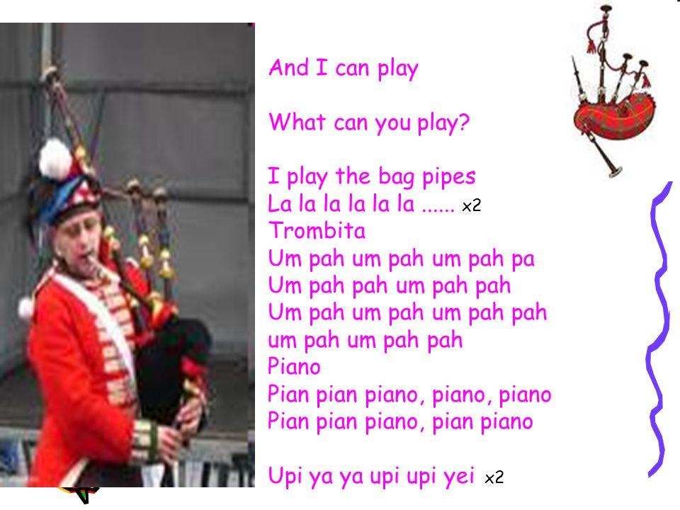 And I can play What can you play. I play the bag pipes La la la la la la......