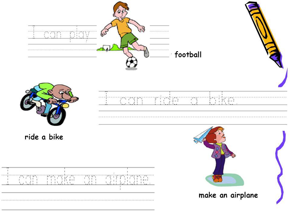 Play football ride a bike make an airplane