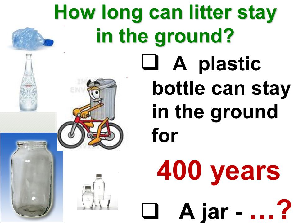 How long can litter stay in the ground?  A plastic bottle can stay in the ground for 400 years  A jar - …?