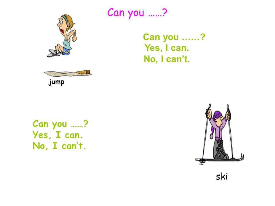 Can you ……? Yes, I can. No, I can't. jump Can you ……? Yes, I can. No, I can't. Can you ……? ski