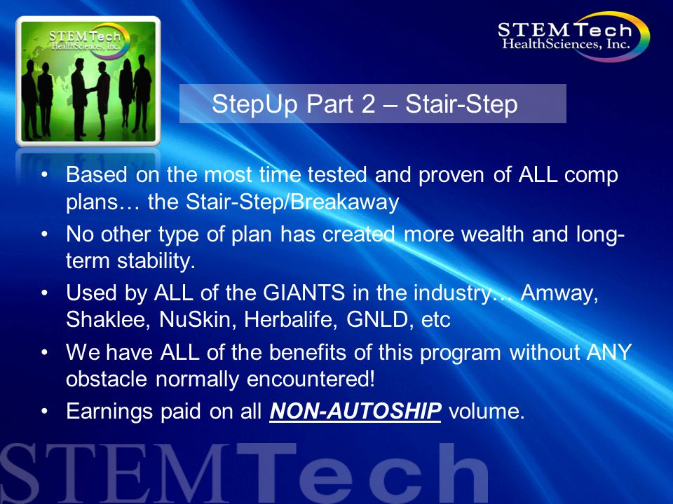 StepUp Part 2 – Stair-Step Based on the most time tested and proven of ALL comp plans… the Stair-Step/Breakaway No other type of plan has created more wealth and long- term stability.