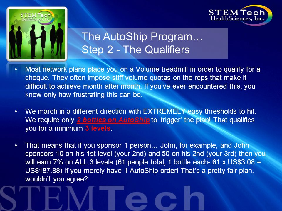 The AutoShip Program… Step 2 - The Qualifiers Most network plans place you on a Volume treadmill in order to qualify for a cheque.