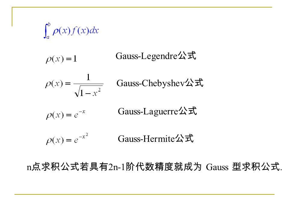n 点求积公式若具有 2n-1 阶代数精度就成为 Gauss 型求积公式. Gauss-Legendre 公式 Gauss-Chebyshev 公式 Gauss-Laguerre 公式 Gauss-Hermite 公式