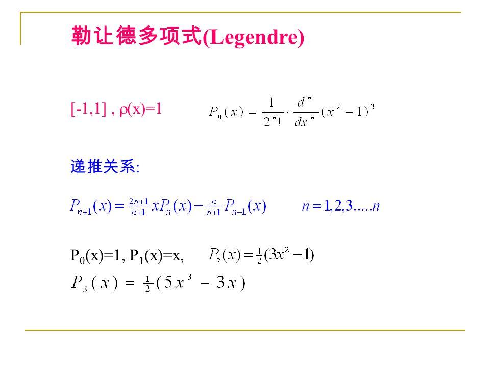勒让德多项式 (Legendre) [-1,1],  (x)=1 递推关系 : P 0 (x)=1, P 1 (x)=x,