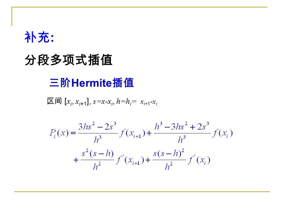 区间 [ x i, x i +1 ], s=x-x i, h=h i = x i+1 - x i 补充 : 分段多项式插值 三阶 Hermite 插值