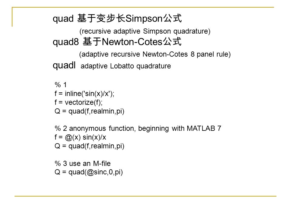 quad 基于变步长 Simpson 公式 (recursive adaptive Simpson quadrature) quad8 基于 Newton-Cotes 公式 (adaptive recursive Newton-Cotes 8 panel rule) quadl adaptive Lobatto quadrature % 1 f = inline( sin(x)/x ); f = vectorize(f); Q = quad(f,realmin,pi) % 2 anonymous function, beginning with MATLAB 7 f = @(x) sin(x)/x Q = quad(f,realmin,pi) % 3 use an M-file Q = quad(@sinc,0,pi)