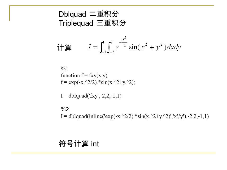 Dblquad 二重积分 Triplequad 三重积分 计算 %1 function f = fxy(x,y) f = exp(-x.^2/2).*sin(x.^2+y.^2); I = dblquad('fxy',-2,2,-1,1) %2 I = dblquad(inline('exp(-x.