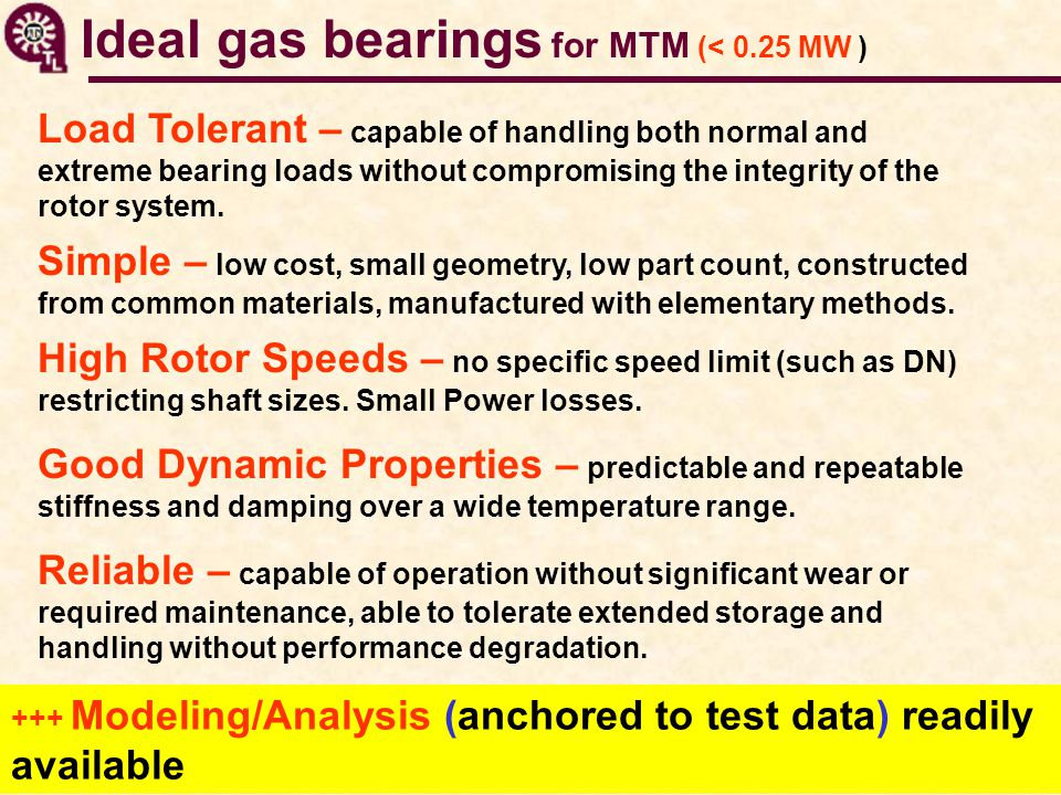 Ideal gas bearings for MTM (< 0.25 MW ) Simple – low cost, small geometry, low part count, constructed from common materials, manufactured with elementary methods.