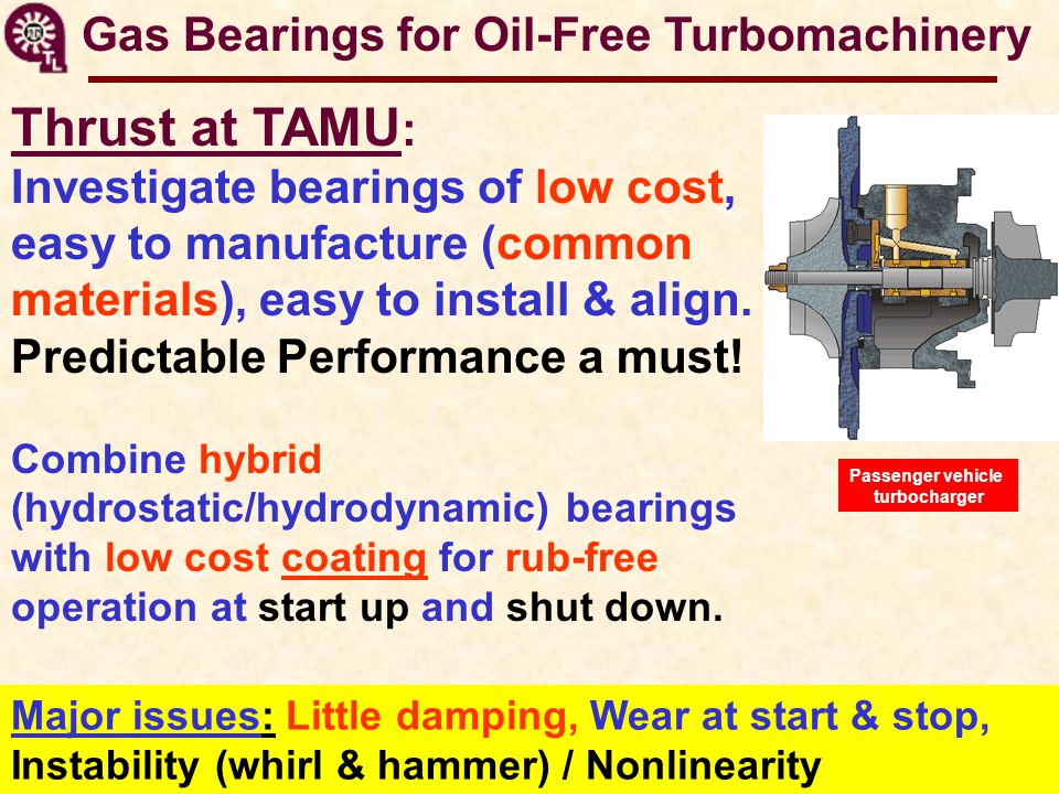 Gas Bearings for Oil-Free Turbomachinery Thrust at TAMU : Investigate bearings of low cost, easy to manufacture (common materials), easy to install & align.