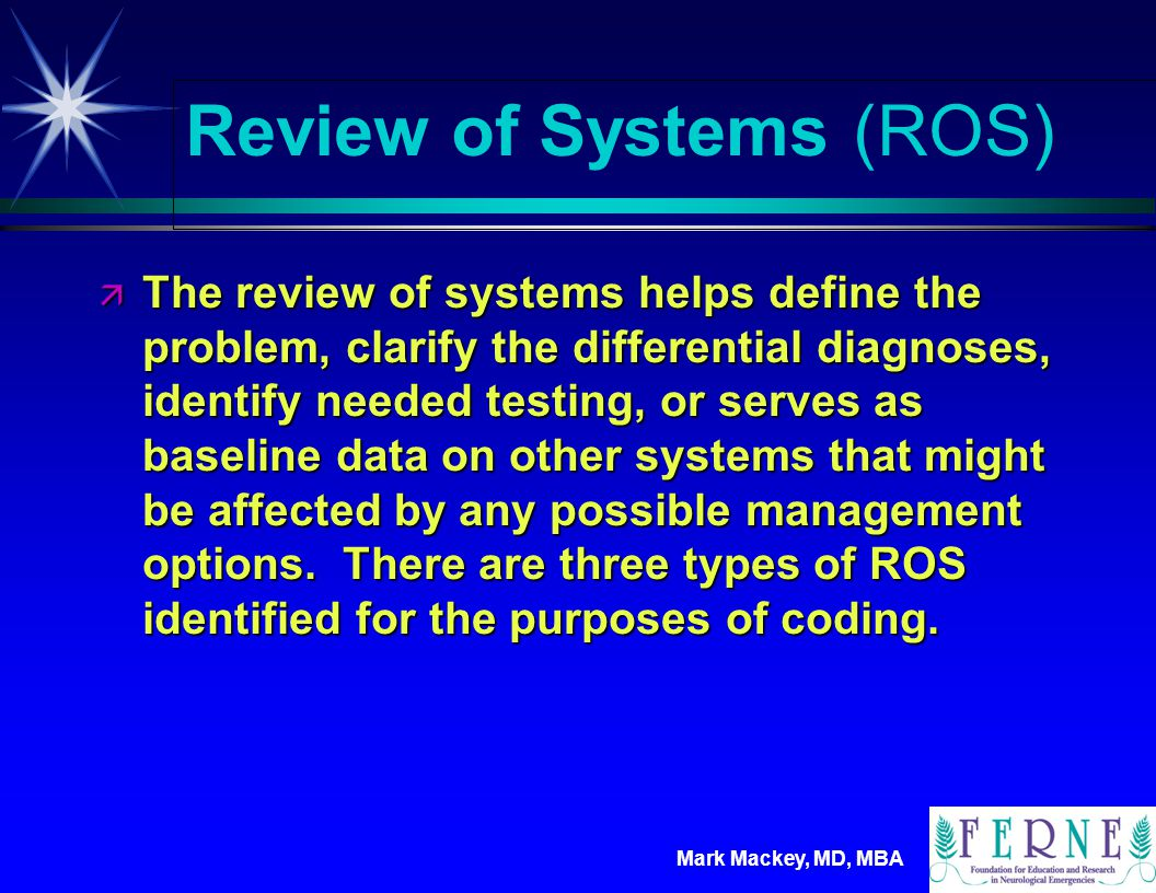 Mark Mackey, MD, MBA Review of Systems (ROS) ä A problem pertinent ROS consists of the patient s positive responses and pertinent negatives for the system related to the chief complaint.