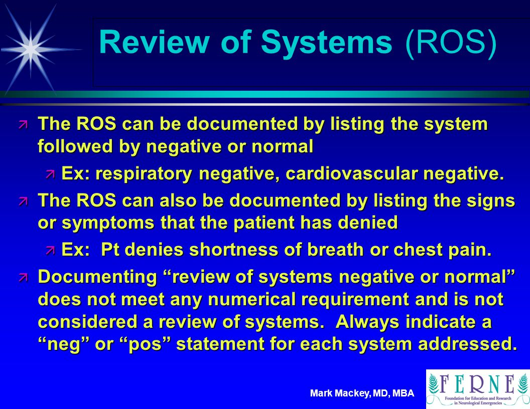 Mark Mackey, MD, MBA Review of Systems (ROS) Example As in history of present illness, all other systems are negative.