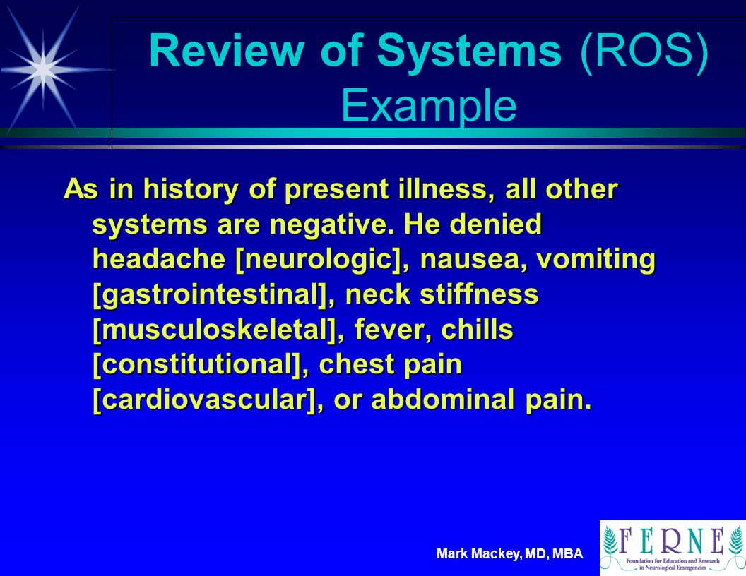 Mark Mackey, MD, MBA Review of Systems (ROS) Example ä Five organ systems receive individual review.