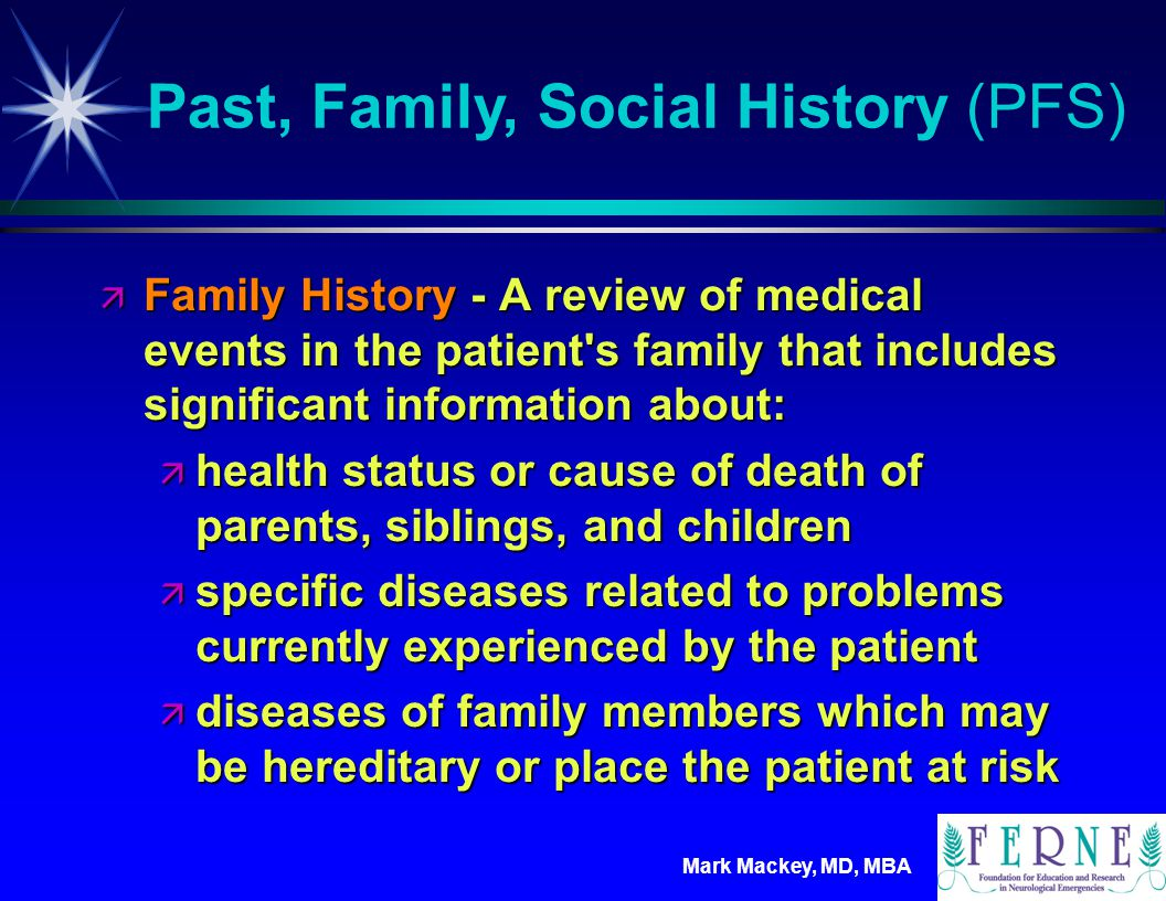 Mark Mackey, MD, MBA ä Social History - An age appropriate review of past and current activities that includes significant information about:  marital status and/or living arrangements ä current employment ä occupational history ä level of education ä use of drugs, alcohol, and tobacco ä sexual history Past, Family, Social History (PFS)