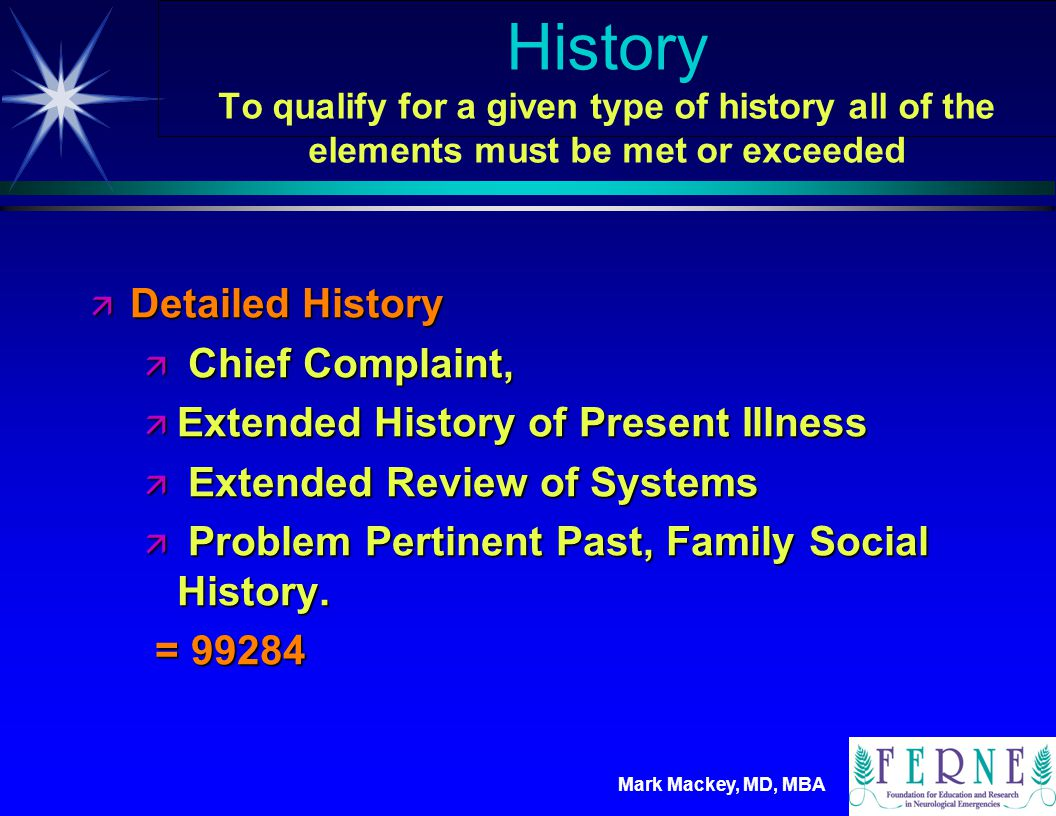 Mark Mackey, MD, MBA History To qualify for a given type of history all of the elements must be met or exceeded ä Comprehensive History ä Chief Complaint ä Extended History of Present Illness ä Complete Review of Systems ä Complete Past, Family Social History = 99285 = 99285