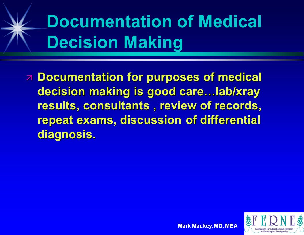 Mark Mackey, MD, MBA DOCUMENTATION OF MEDICAL DECISION MAKING ä AMOUNT AND/OR COMPLEXITY OF DATA TO BE REVIEWED ä The amount and complexity of data to be reviewed is based on the types of diagnostic testing ordered or reviewed.