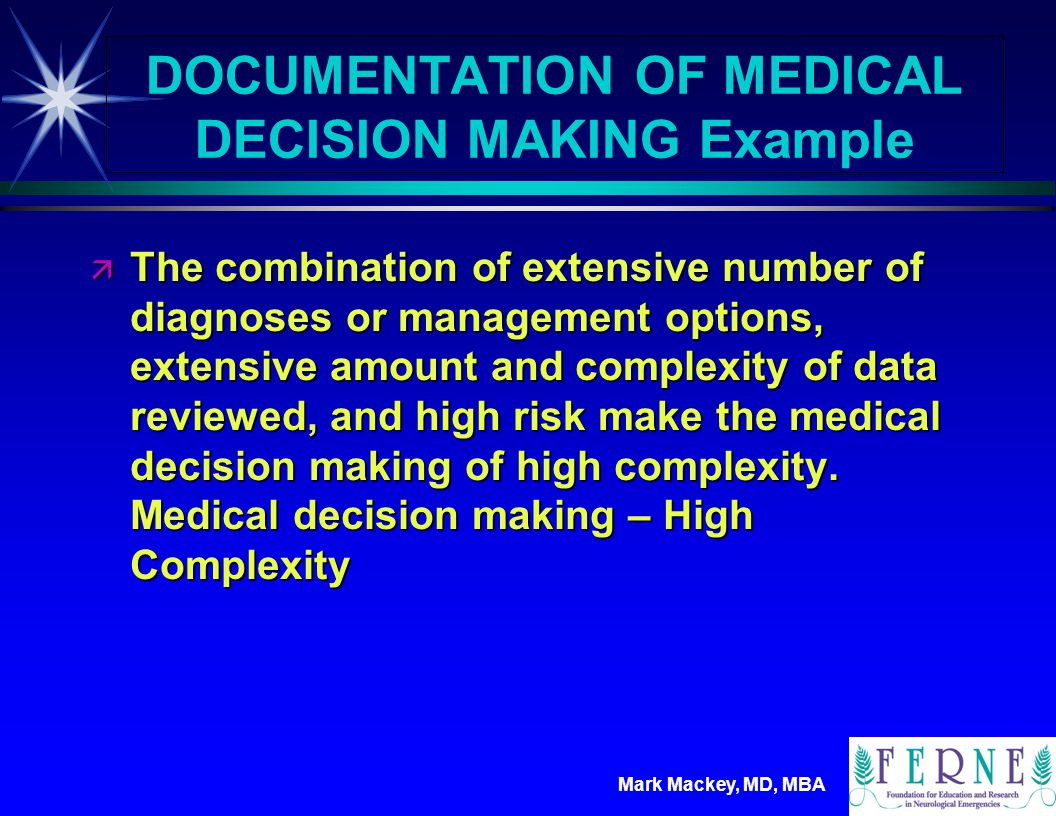 Mark Mackey, MD, MBA DOCUMENTATION OF MEDICAL DECISION MAKING Example ä Under the current documentation guidelines, this chart has a comprehensive history, a comprehensive physical exam, and medical decision making of high complexity, making this a solid level 5 chart.
