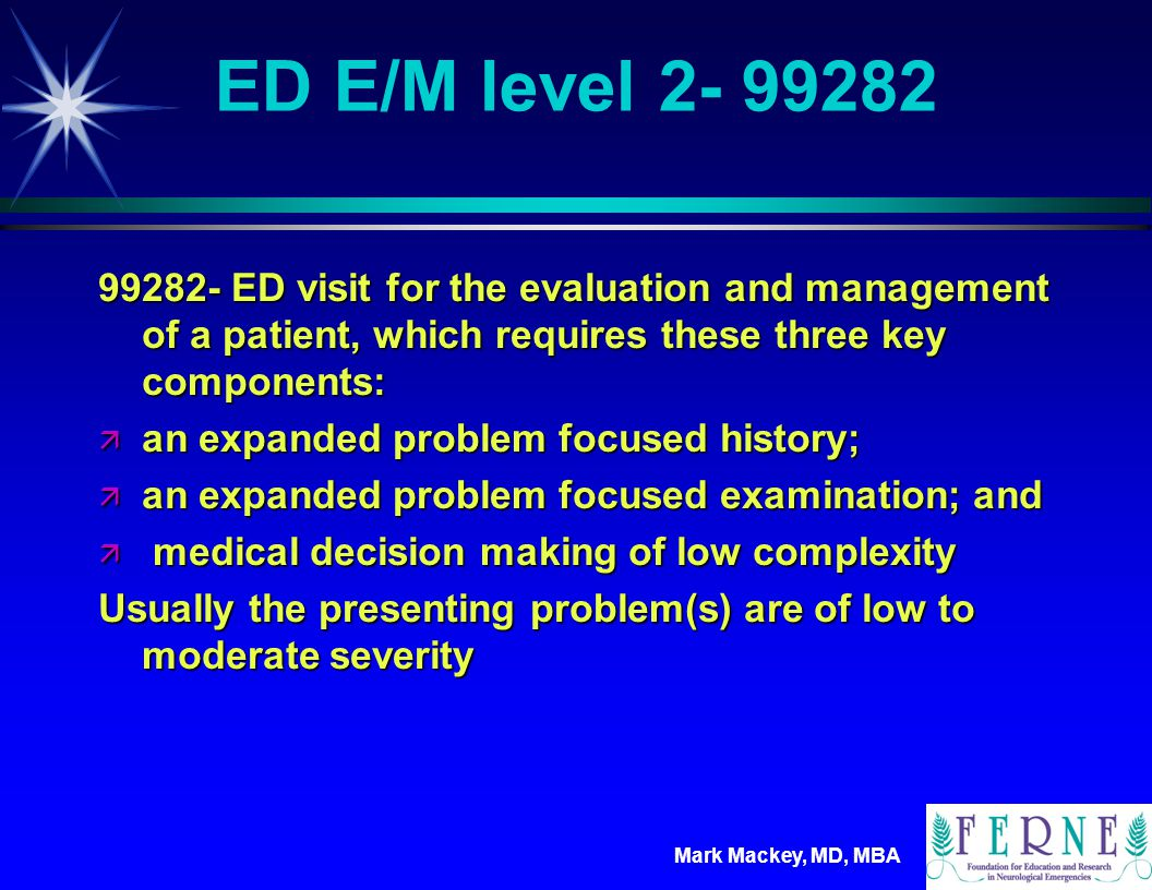 Mark Mackey, MD, MBA ED E/M level 3- 99283 99283- ED visit for the evaluation and management of a patient, which requires these three key components: ä an expanded problem focused history; ä an expanded problem focused examination; and ä medical decision making of moderate complexity Usually the presenting problem(s) are of moderate severity