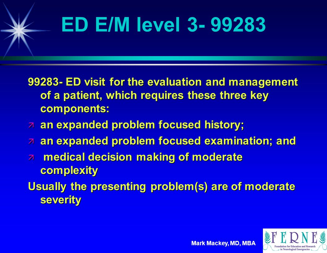 Mark Mackey, MD, MBA ED E/M level 4- 99284 99284- ED visit for the evaluation and management of a patient, which requires these three key components: ä a detailed history; ä a detailed examination; and ä medical decision making of moderate complexity Usually the presenting problem(s) are of high severity, and require urgent evaluation by the physician but do not pose an immediate significant threat to life or physiologic function.
