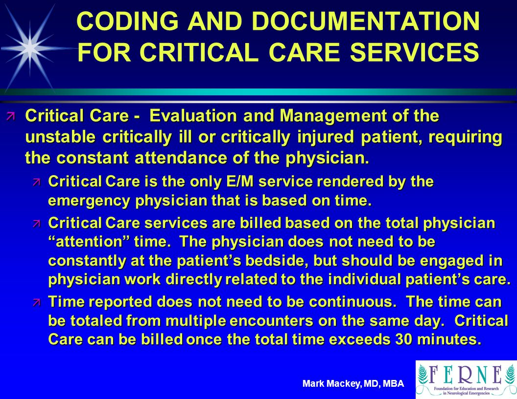 Mark Mackey, MD, MBA Critical Care (99291, 99292..) ä Physician must be managing the care of an unstable or potentially unstable critically ill or injured patient ä Must document critical care time of greater than 30 minutes ä Does not include: ä time performing billable procedures ä time spent by residents managing the patient ä Does include: ä conversations ä review of results (e.g.