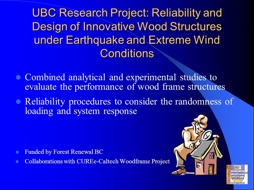 UBC Research Project: Reliability and Design of Innovative Wood Structures under Earthquake and Extreme Wind Conditions Combined analytical and experimental studies to evaluate the performance of wood frame structures Reliability procedures to consider the randomness of loading and system response Funded by Forest Renewal BC Collaborations with CUREe-Caltech Woodframe Project