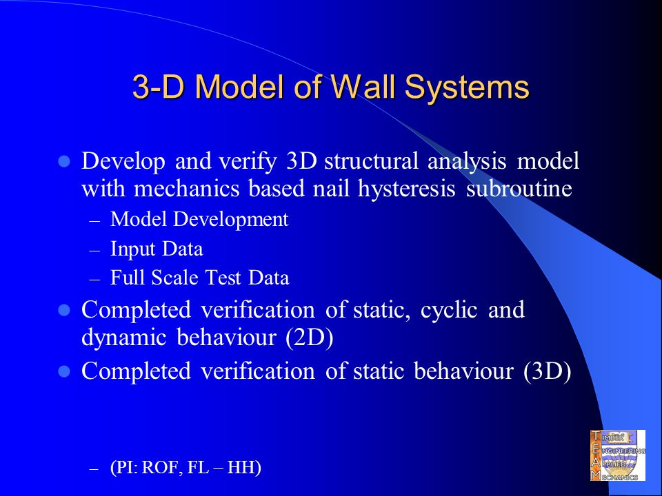 3-D Model of Wall Systems Develop and verify 3D structural analysis model with mechanics based nail hysteresis subroutine – Model Development – Input Data – Full Scale Test Data Completed verification of static, cyclic and dynamic behaviour (2D) Completed verification of static behaviour (3D) – (PI: ROF, FL – HH)