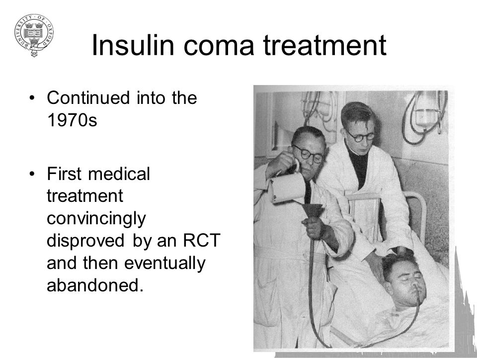 Insulin coma treatment Continued into the 1970s First medical treatment convincingly disproved by an RCT and then eventually abandoned.