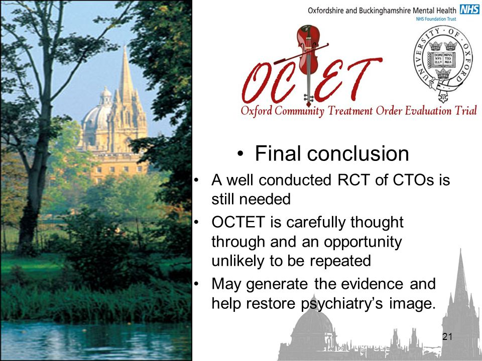 Final conclusion A well conducted RCT of CTOs is still needed OCTET is carefully thought through and an opportunity unlikely to be repeated May generate the evidence and help restore psychiatry's image.
