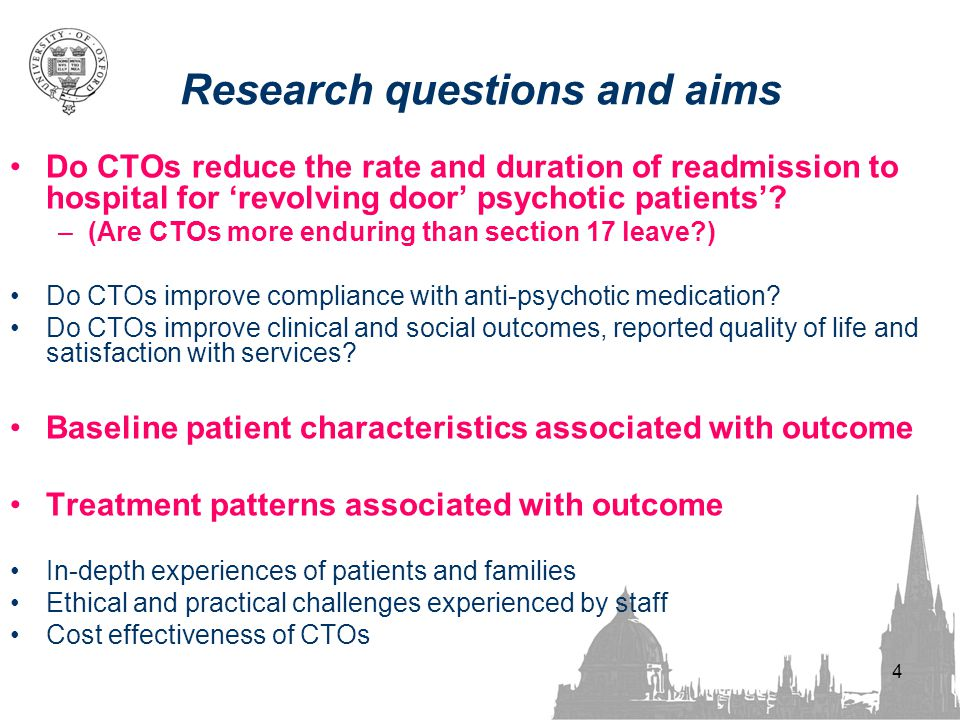 4 Research questions and aims Do CTOs reduce the rate and duration of readmission to hospital for 'revolving door' psychotic patients'.
