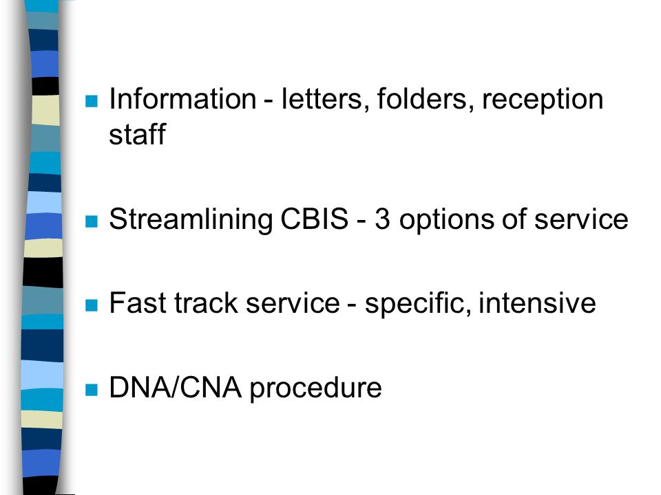 n Information - letters, folders, reception staff n Streamlining CBIS - 3 options of service n Fast track service - specific, intensive n DNA/CNA procedure