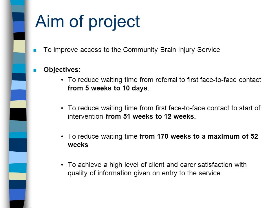 Aim of project n To improve access to the Community Brain Injury Service n Objectives: To reduce waiting time from referral to first face-to-face contact from 5 weeks to 10 days.