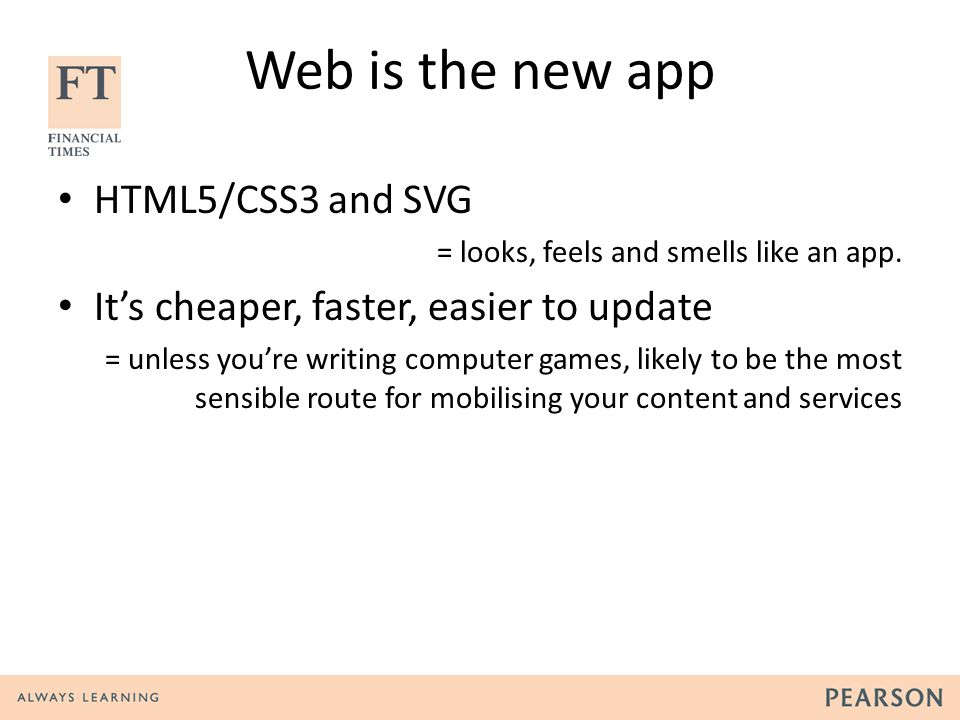 Build a great webapp Phone screen Mini tabletMaxi tablet Create different layouts Wrap it in a shell Distribute & Monetise Web+apps= write once!
