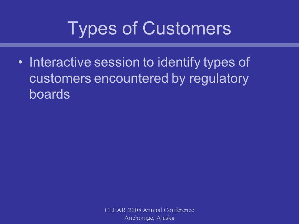 Types of Customers Interactive session to identify types of customers encountered by regulatory boards CLEAR 2008 Annual Conference Anchorage, Alaska
