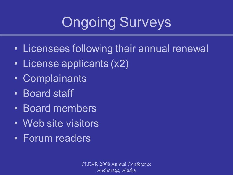 Ongoing Surveys Licensees following their annual renewal License applicants (x2) Complainants Board staff Board members Web site visitors Forum readers CLEAR 2008 Annual Conference Anchorage, Alaska