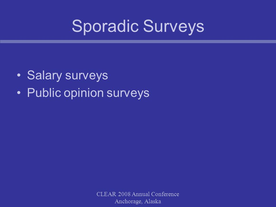 Sporadic Surveys Salary surveys Public opinion surveys CLEAR 2008 Annual Conference Anchorage, Alaska