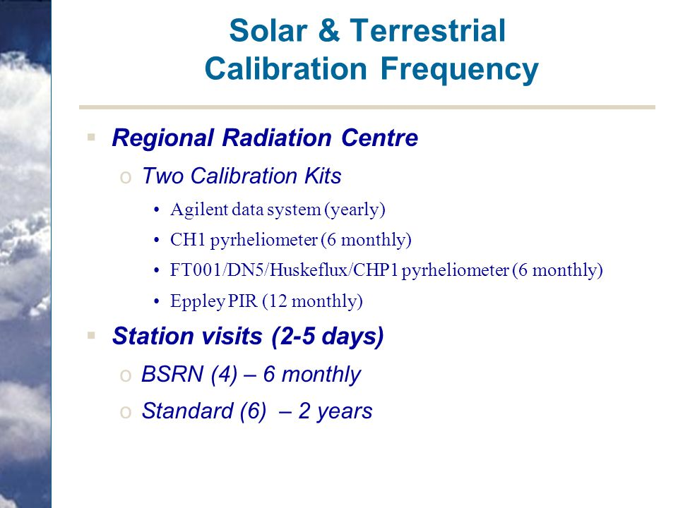 Solar & Terrestrial Calibration Frequency  Regional Radiation Centre oTwo Calibration Kits Agilent data system (yearly) CH1 pyrheliometer (6 monthly)