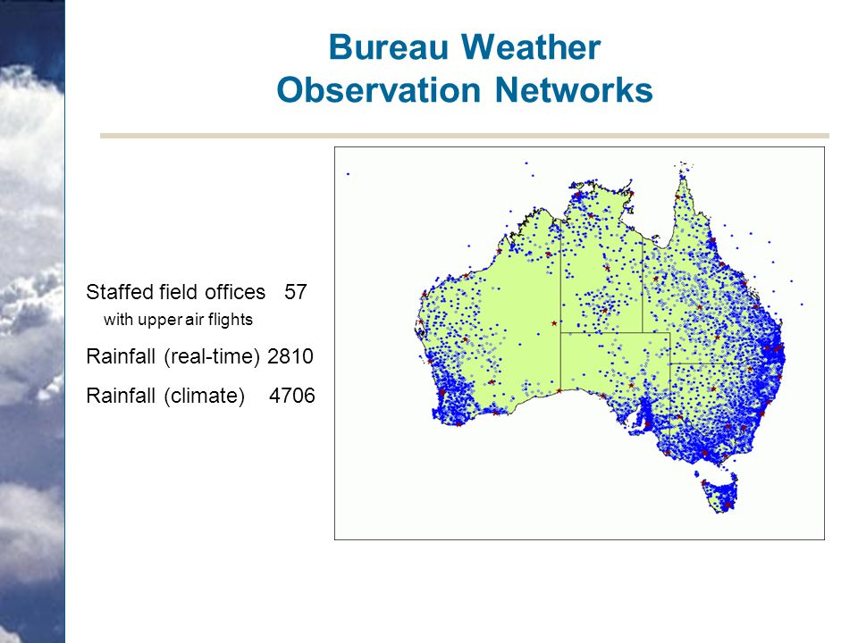 Bureau Weather Observation Networks Staffed field offices 57 with upper air flights Rainfall (real-time) 2810 Rainfall (climate) 4706